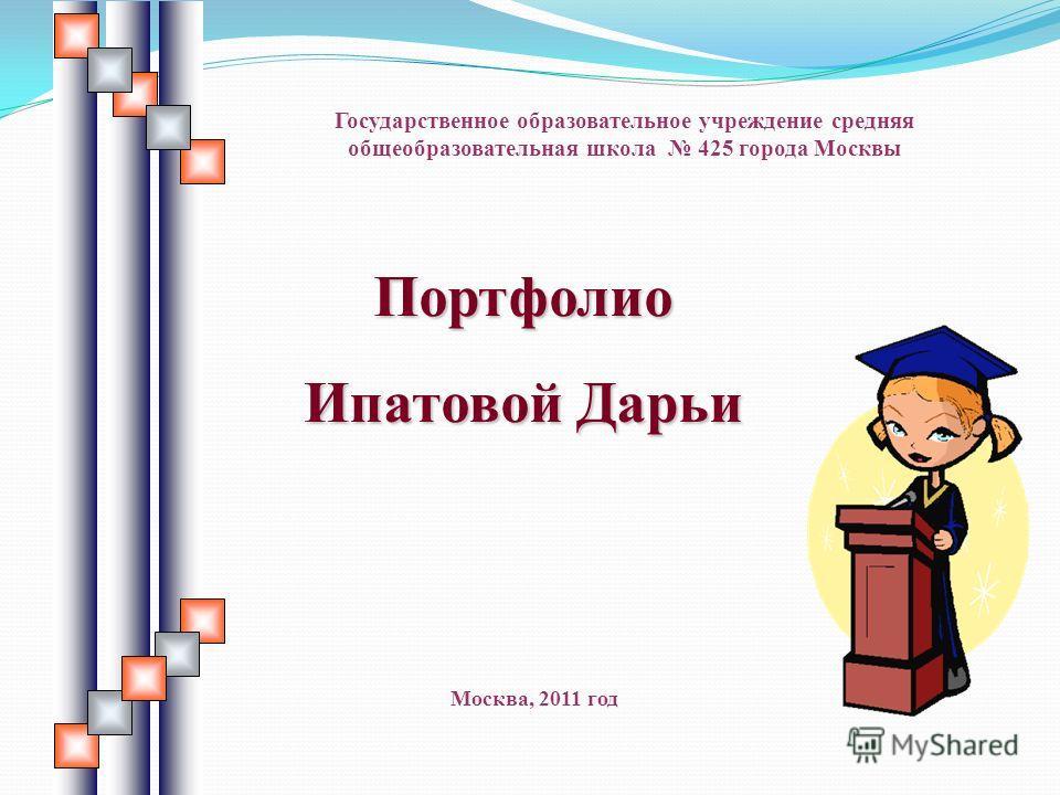 Портфолио Ипатовой Дарьи Государственное образовательное учреждение средняя общеобразовательная школа 425 города Москвы Москва, 2011 год