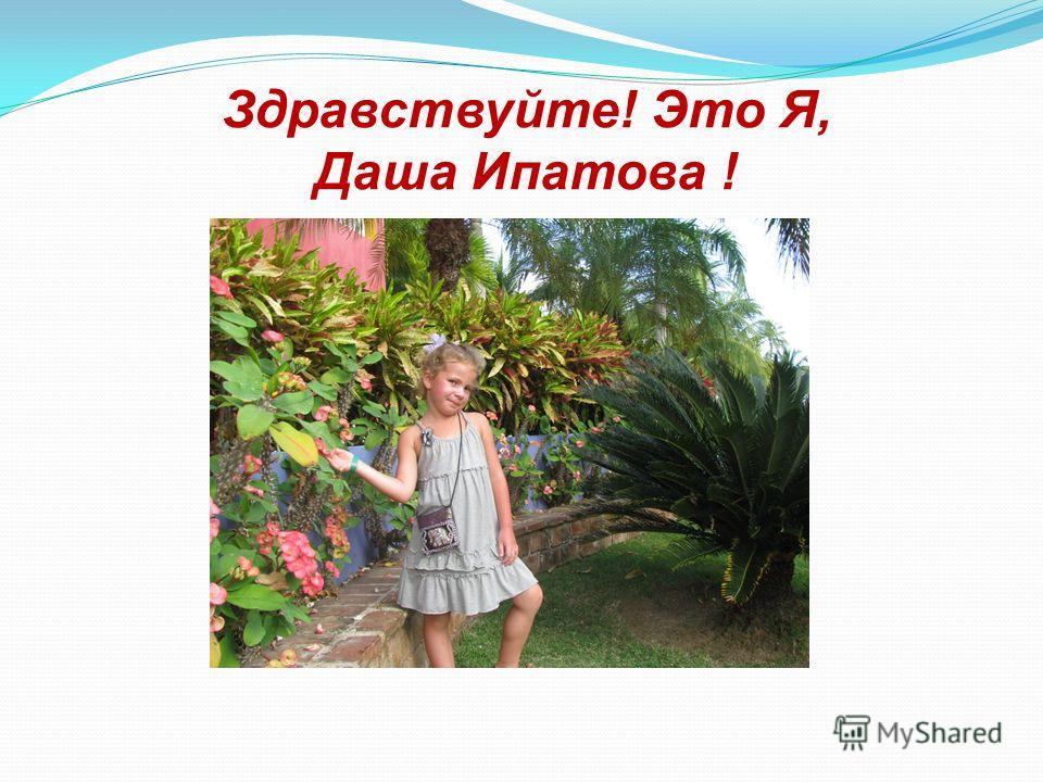 Здравствуйте! Это Я, Даша Ипатова !
