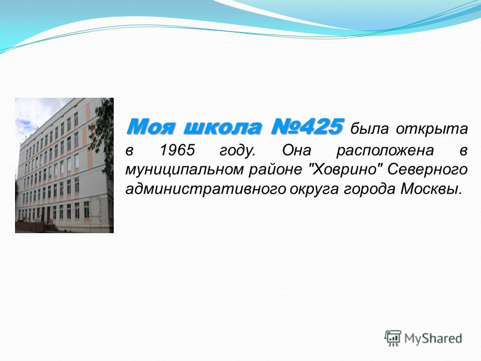 Моя школа 425 Моя школа 425 была открыта в 1965 году. Она расположена в муниципальном районе Ховрино Северного административного округа города Москвы.