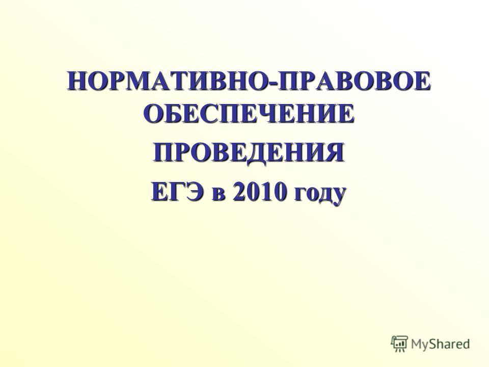 НОРМАТИВНО-ПРАВОВОЕ ОБЕСПЕЧЕНИЕ ПРОВЕДЕНИЯ ЕГЭ в 2010 году