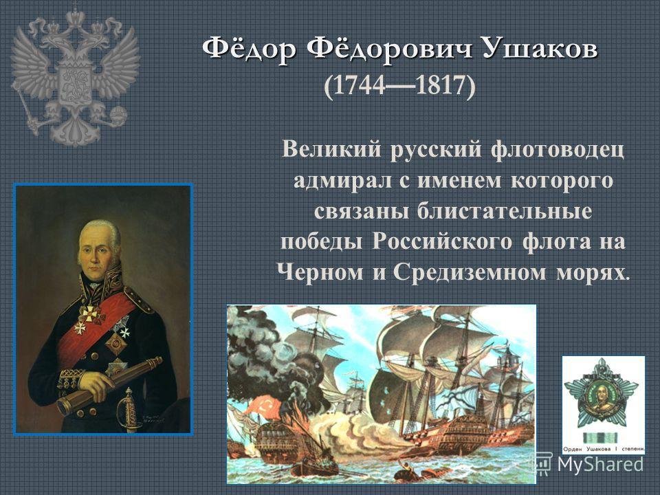 Фёдор Фёдорович Ушаков Фёдор Фёдорович Ушаков (17441817) Великий русский флотоводец адмирал с именем которого связаны блистательные победы Российского флота на Черном и Средиземном морях.