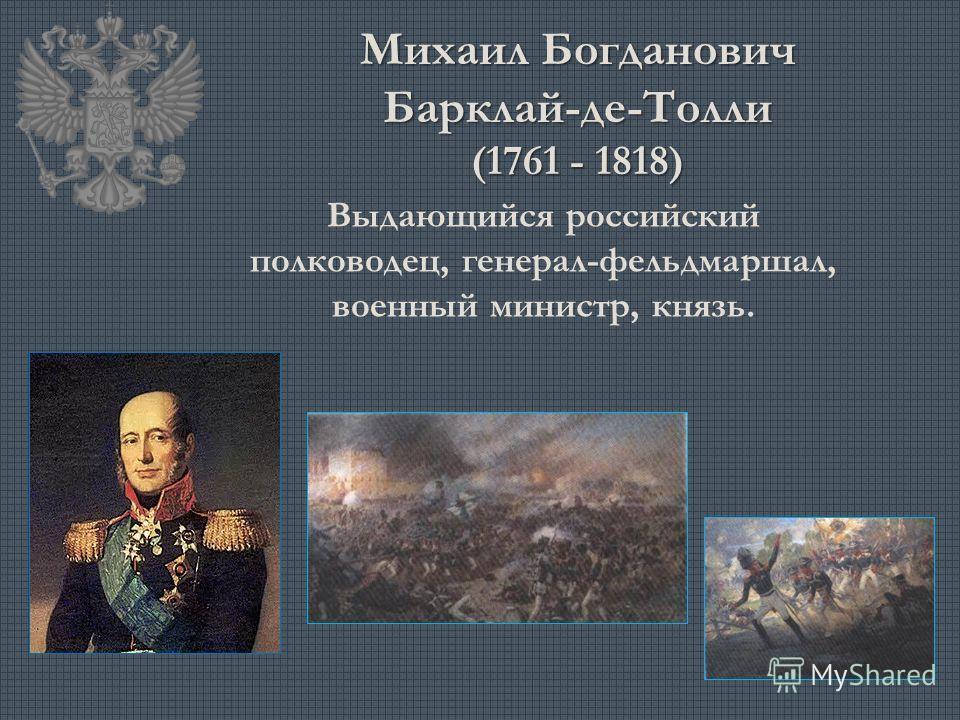 Михаил Богданович Барклай-де-Толли (1761 - 1818) Выдающийся российский полководец, генерал-фельдмаршал, военный министр, князь.