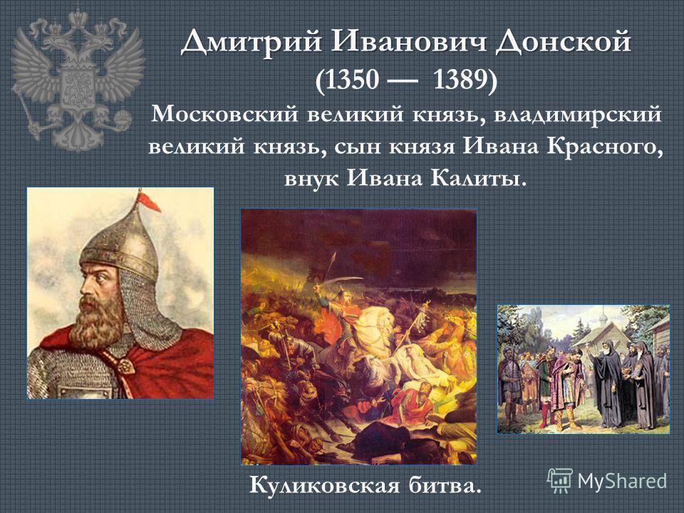 Дмитрий Иванович Донской (1350 1389) Московский великий князь, владимирский великий князь, сын князя Ивана Красного, внук Ивана Калиты. Куликовская битва.