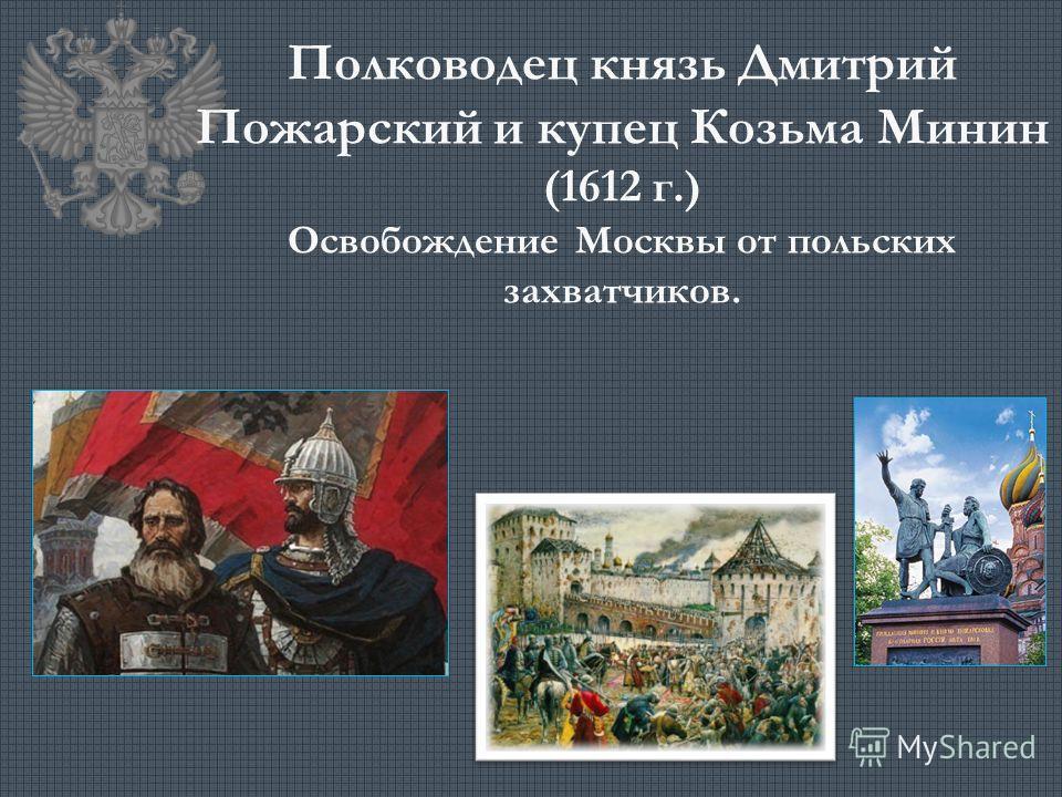 Полководец князь Дмитрий Пожарский и купец Козьма Минин (1612 г.) Освобождение Москвы от польских захватчиков.