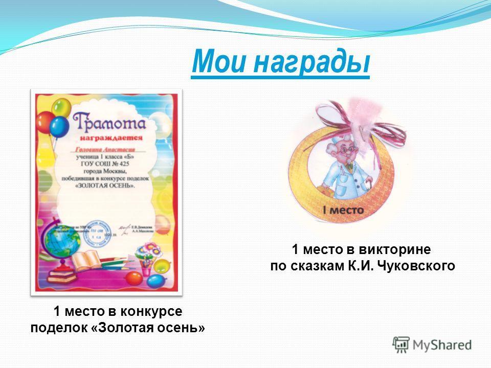 Мои награды 1 место в викторине по сказкам К.И. Чуковского 1 место в конкурсе поделок «Золотая осень»