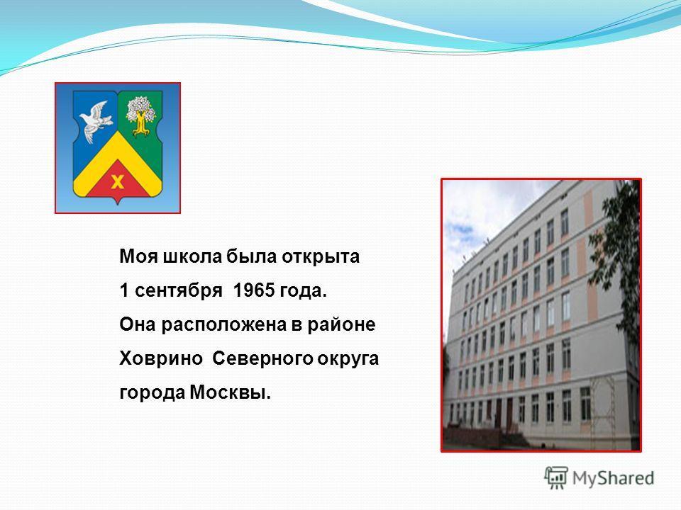 Моя школа была открыта 1 сентября 1965 года. Она расположена в районе Ховрино Северного округа города Москвы.