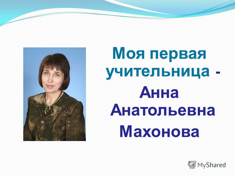 Моя первая учительница - Анна Анатольевна Махонова