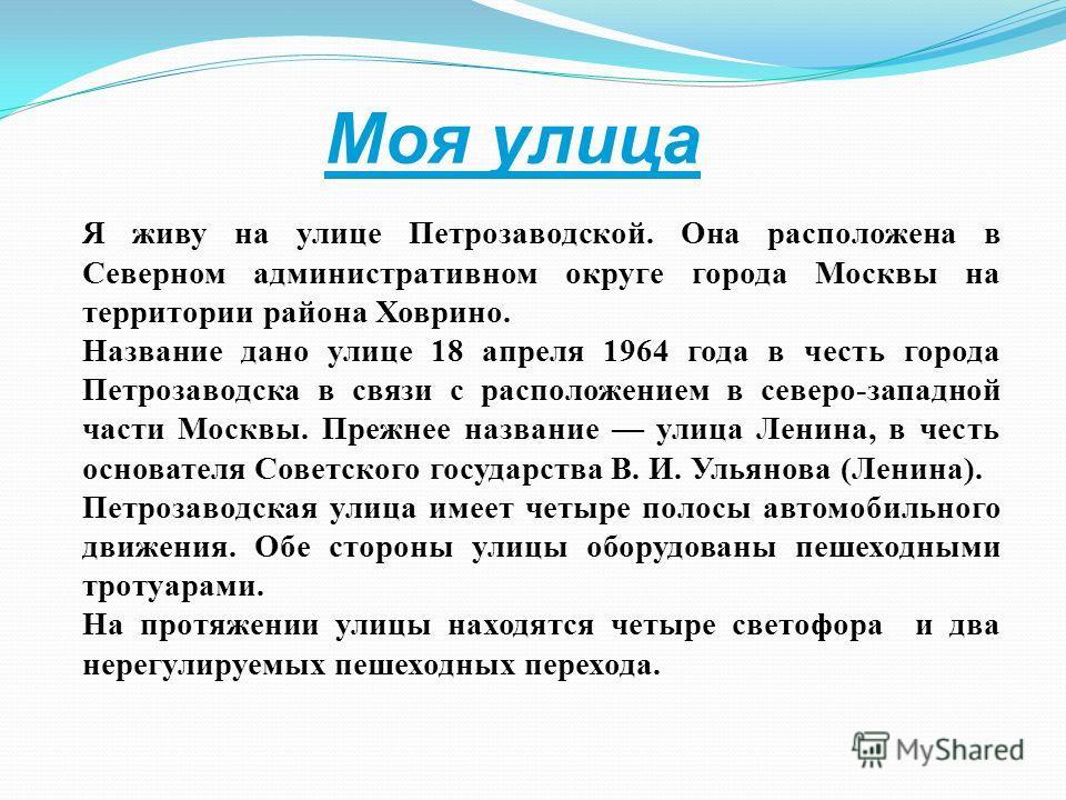 Моя улица Я живу на улице Петрозаводской. Она расположена в Северном административном округе города Москвы на территории района Ховрино. Название дано улице 18 апреля 1964 года в честь города Петрозаводска в связи с расположением в северо-западной ча