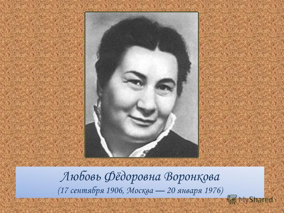 Любовь Фёдоровна Воронкова (17 сентября 1906, Москва 20 января 1976)