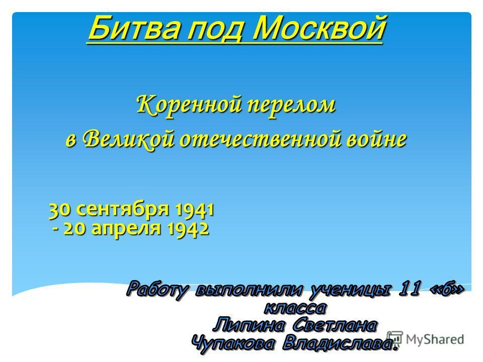 Битва под Москвой Коренной перелом в Великой отечественной войне 30 сентября 1941 - 20 апреля 1942