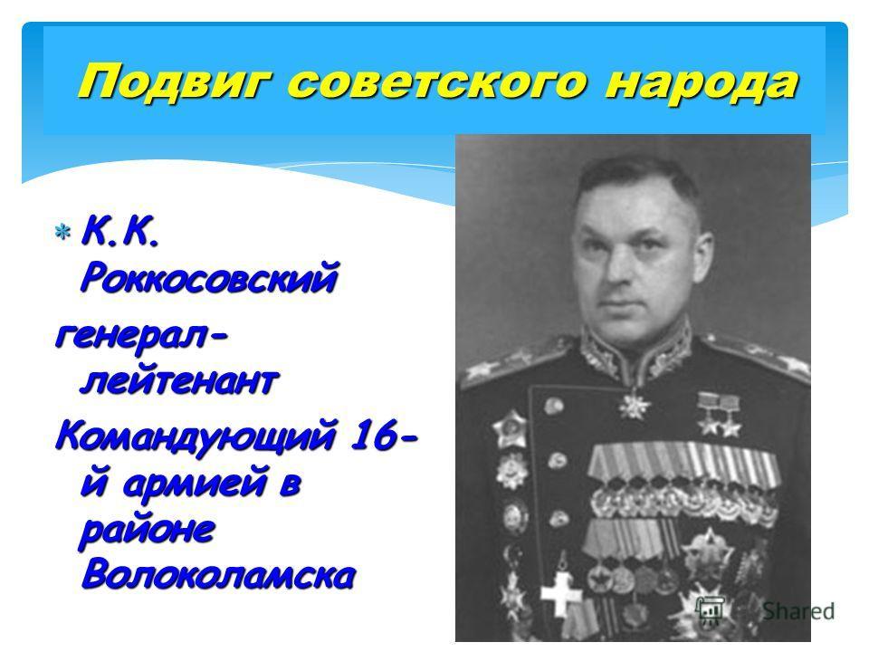 Подвиг советского народа К.К. Роккосовский К.К. Роккосовский генерал- лейтенант Командующий 16- й армией в районе Волоколамска