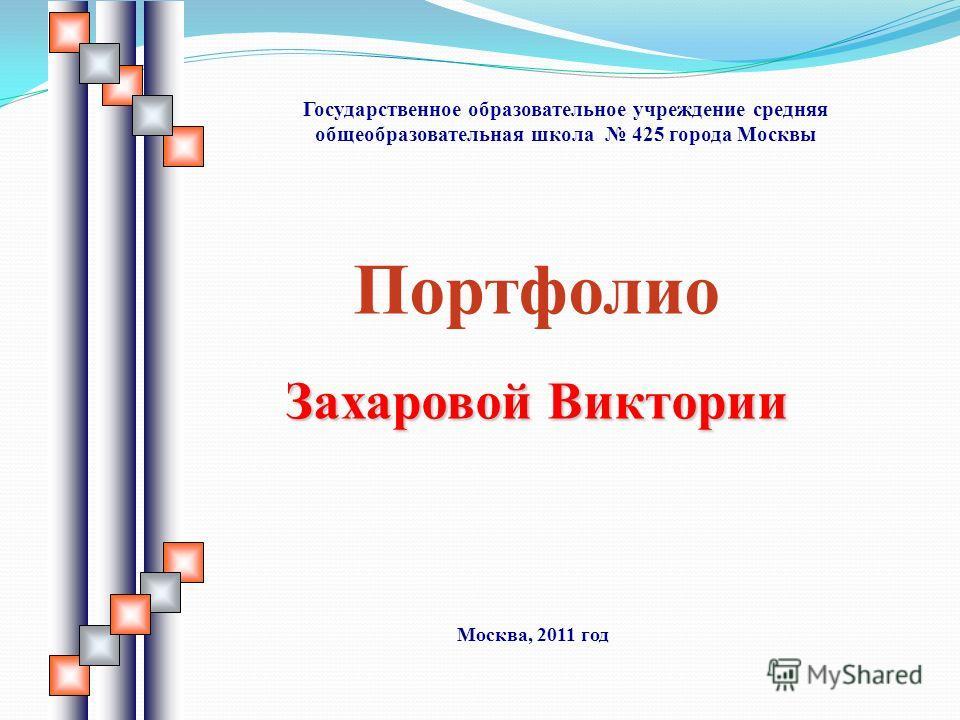 Портфолио Захаровой Виктории Государственное образовательное учреждение средняя общеобразовательная школа 425 города Москвы Москва, 2011 год