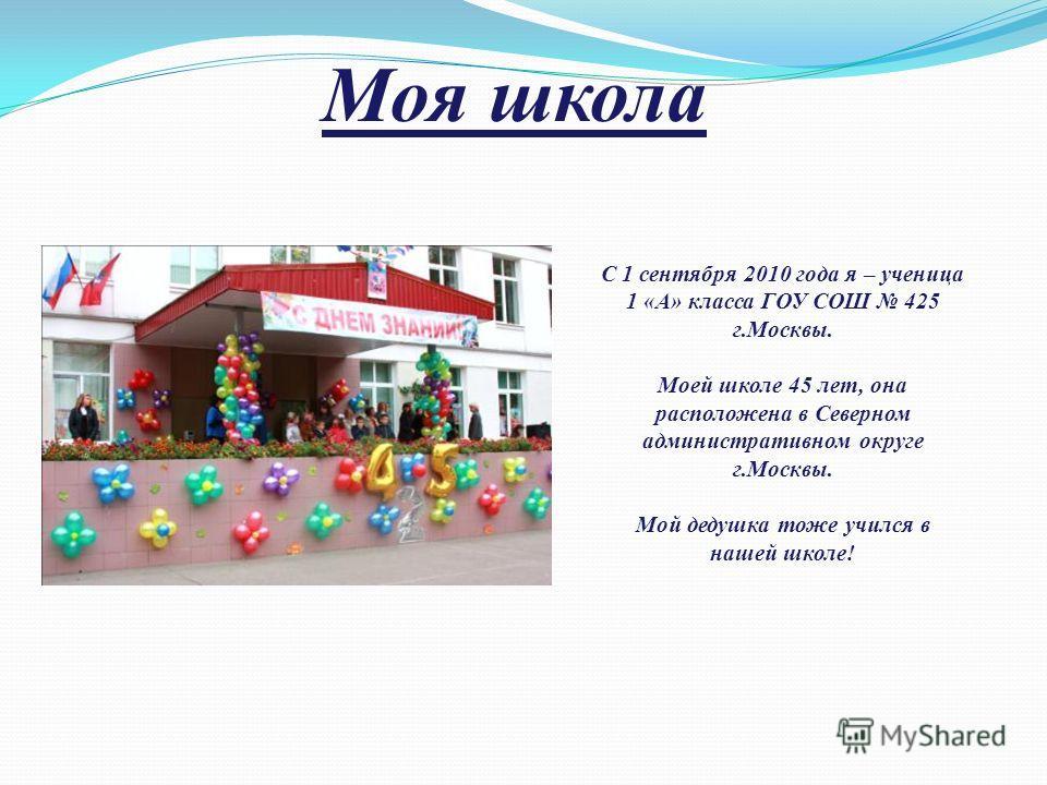 С 1 сентября 2010 года я – ученица 1 «А» класса ГОУ СОШ 425 г.Москвы. Моей школе 45 лет, она расположена в Северном административном округе г.Москвы. Мой дедушка тоже учился в нашей школе! Моя школа