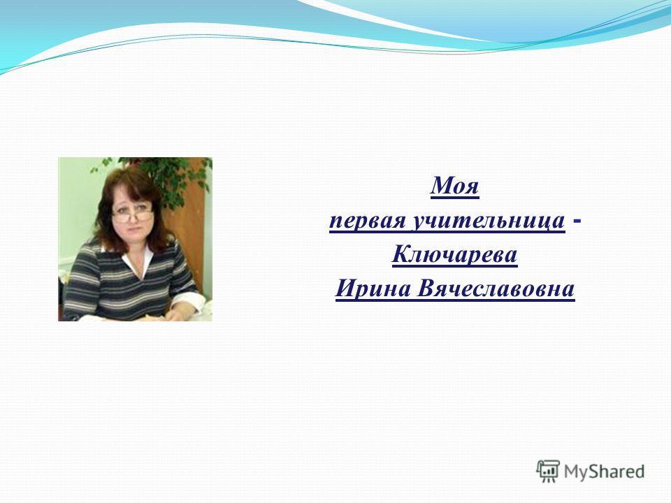 Моя первая учительница - Ключарева Ирина Вячеславовна