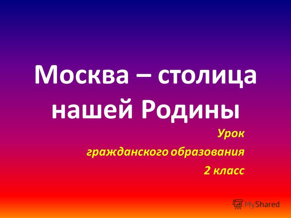 Москва – столица нашей Родины Урок гражданского образования 2 класс