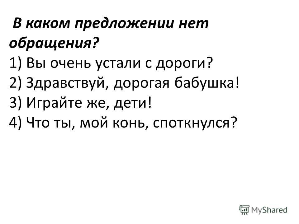 В каком предложении нет обращения? 1) Вы очень устали с дороги? 2) Здравствуй, дорогая бабушка! 3) Играйте же, дети! 4) Что ты, мой конь, споткнулся?