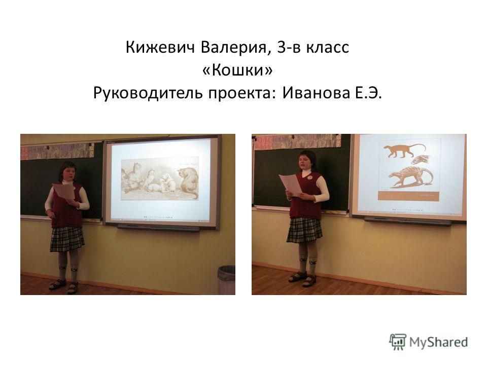 Кижевич Валерия, 3-в класс «Кошки» Руководитель проекта: Иванова Е.Э.