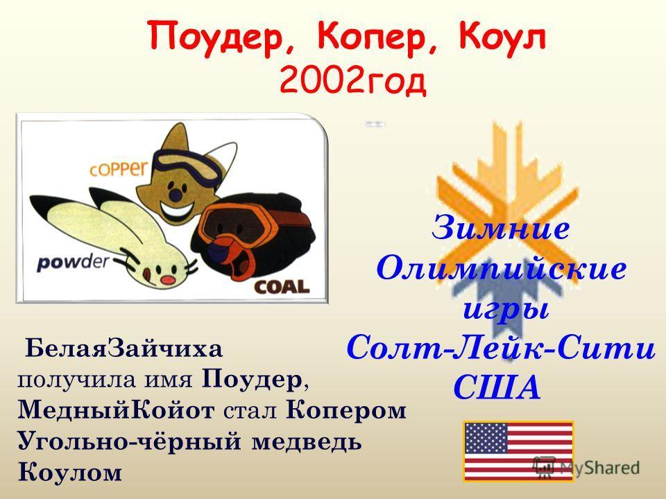 Поудер, Копер, Коул 2002год Зимние Олимпийские игры Солт-Лейк-Сити США БелаяЗайчиха получила имя Поудер, МедныйКойот стал Копером Угольно-чёрный медведь Коулом