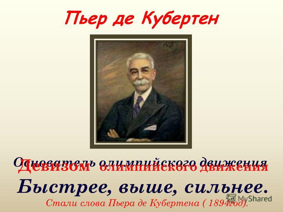 Пьер де Кубертен Основатель олимпийского движения Девизом олимпийского движения Быстрее, выше, сильнее. Стали слова Пьера де Кубертена ( 1894год).
