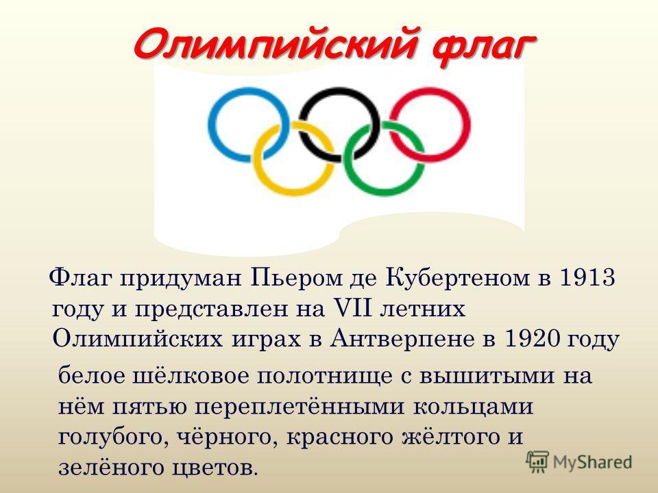 Олимпийский флаг Флаг придуман Пьером де Кубертеном в 1913 году и представлен на VII летних Олимпийских играх в Антверпене в 1920 году белое шёлковое полотнище с вышитыми на нём пятью переплетёнными кольцами голубого, чёрного, красного жёлтого и зелё