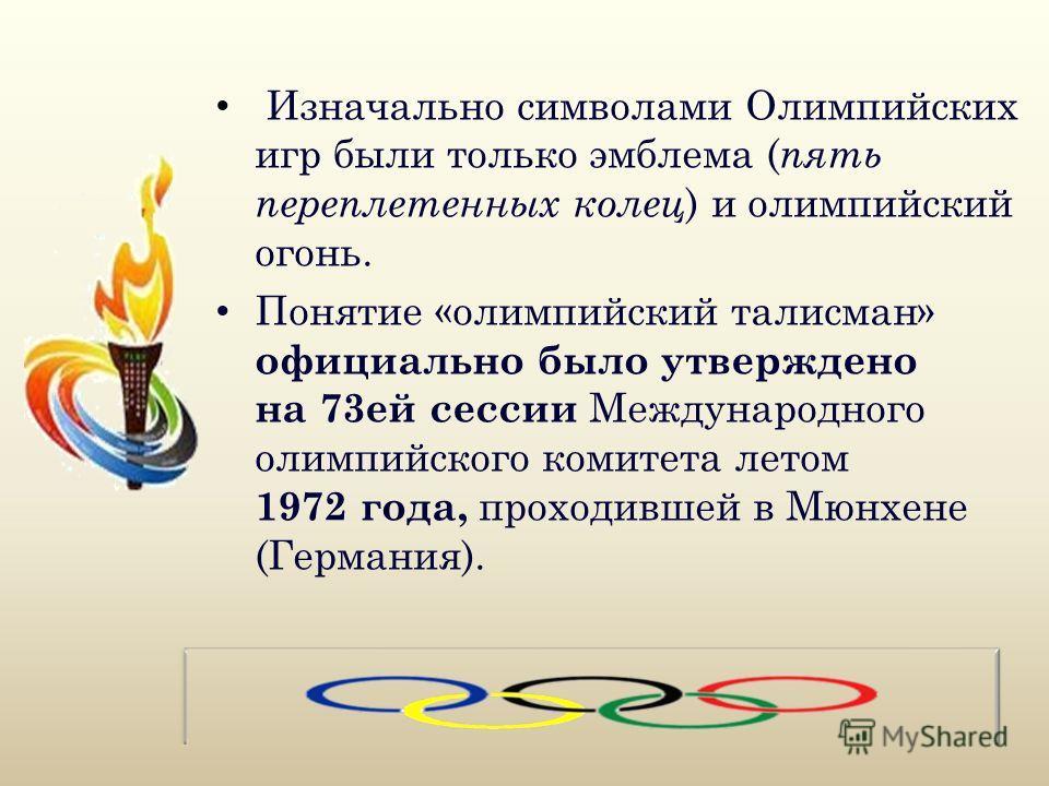 Изначально символами Олимпийских игр были только эмблема ( пять переплетенных колец ) и олимпийский огонь. Понятие «олимпийский талисман» официально было утверждено на 73ей сессии Международного олимпийского комитета летом 1972 года, проходившей в Мю