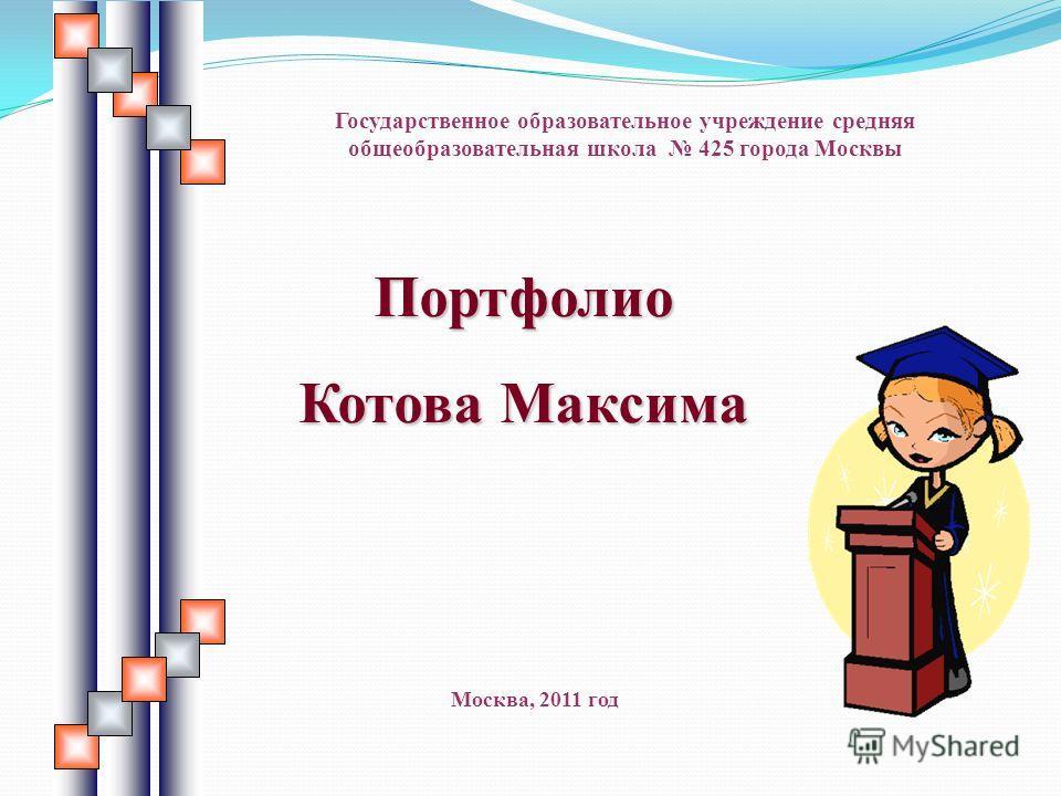 Портфолио Котова Максима Государственное образовательное учреждение средняя общеобразовательная школа 425 города Москвы Москва, 2011 год