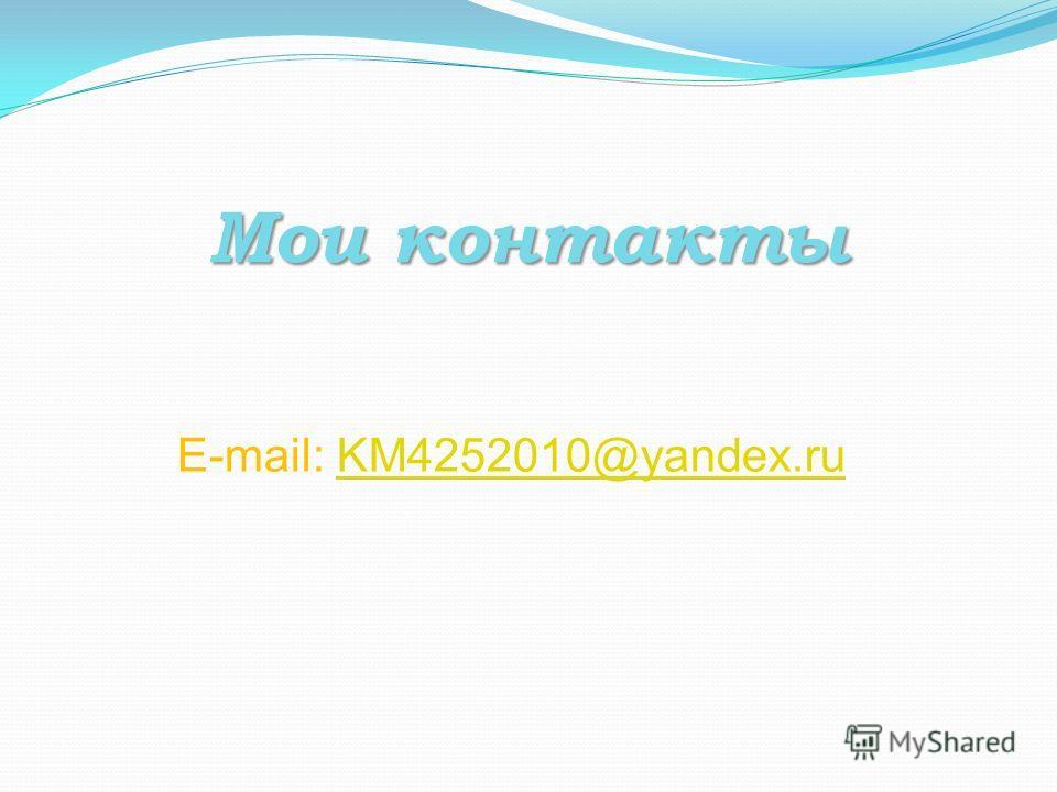 Мои контакты E-mail: KM4252010@yandex.ruKM4252010@yandex.ru