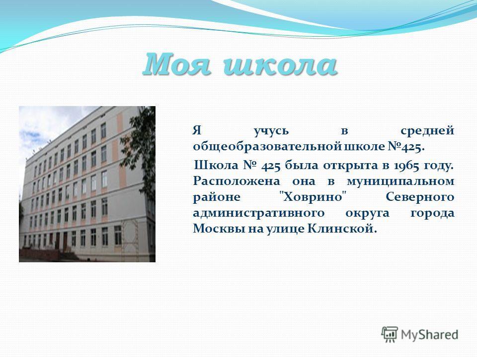 Моя школа Я учусь в средней общеобразовательной школе 425. Школа 425 была открыта в 1965 году. Расположена она в муниципальном районе Ховрино Северного административного округа города Москвы на улице Клинской.