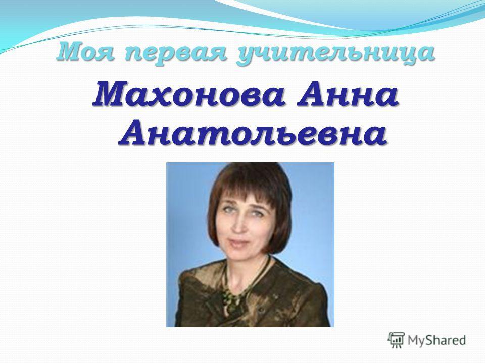Моя первая учительница Махонова Анна Анатольевна
