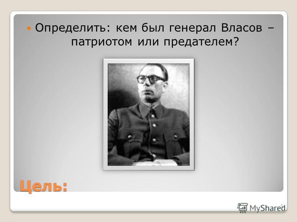 Цель: Определить: кем был генерал Власов – патриотом или предателем? 5
