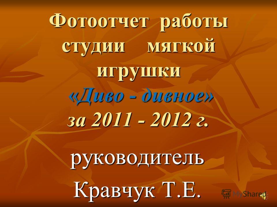 Фотоотчет работы студии мягкой игрушки «Диво - дивное» за 2011 - 2012 г. руководитель Кравчук Т.Е.