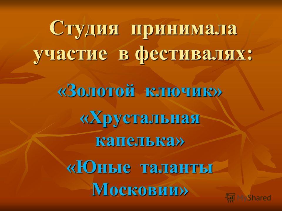 Студия принимала участие в фестивалях: «Золотой ключик» «Хрустальная капелька» «Юные таланты Московии»