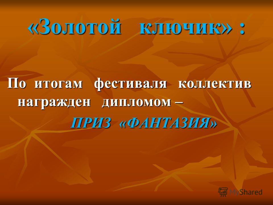 «Золотой ключик» : По итогам фестиваля коллектив награжден дипломом – ПРИЗ «ФАНТАЗИЯ» ПРИЗ «ФАНТАЗИЯ»