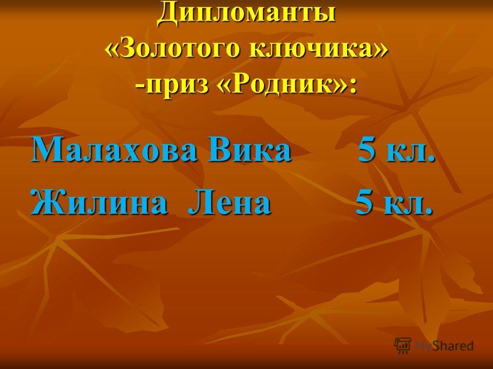 Дипломанты «Золотого ключика» -приз «Родник»: Малахова Вика 5 кл. Жилина Лена 5 кл.