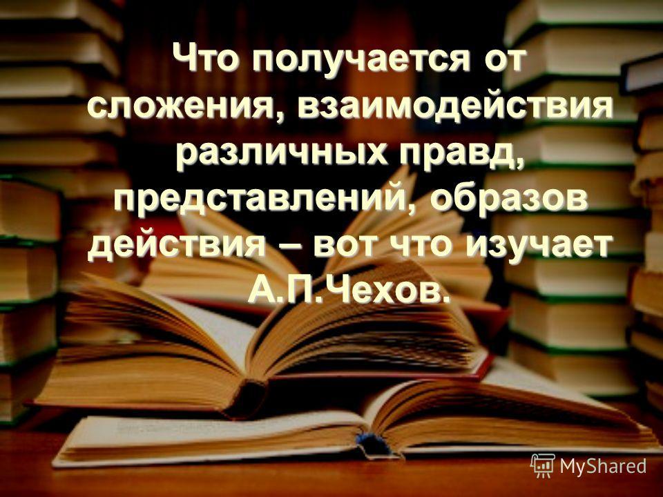 Что получается от сложения, взаимодействия различных правд, представлений, образов действия – вот что изучает А.П.Чехов. Что получается от сложения, взаимодействия различных правд, представлений, образов действия – вот что изучает А.П.Чехов.