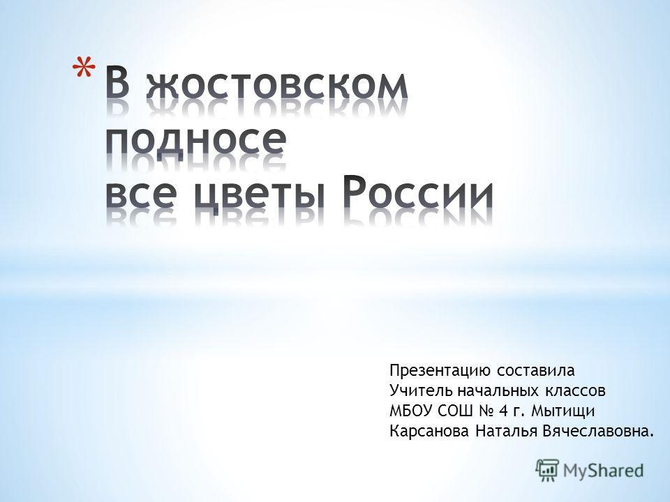 Презентацию составила Учитель начальных классов МБОУ СОШ 4 г. Мытищи Карсанова Наталья Вячеславовна.