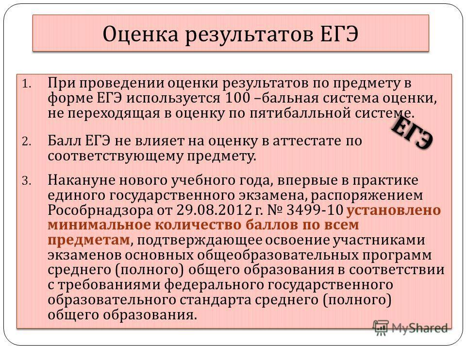 Оценка результатов ЕГЭ 1. При проведении оценки результатов по предмету в форме ЕГЭ используется 100 – бальная система оценки, не переходящая в оценку по пятибалльной системе. 2. Балл ЕГЭ не влияет на оценку в аттестате по соответствующему предмету.
