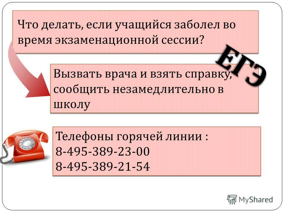 Контакты Что делать, если учащийся заболел во время экзаменационной сессии? Вызвать врача и взять справку, сообщить незамедлительно в школу Телефоны горячей линии : 8-495-389-23-00 8-495-389-21-54 Телефоны горячей линии : 8-495-389-23-00 8-495-389-21