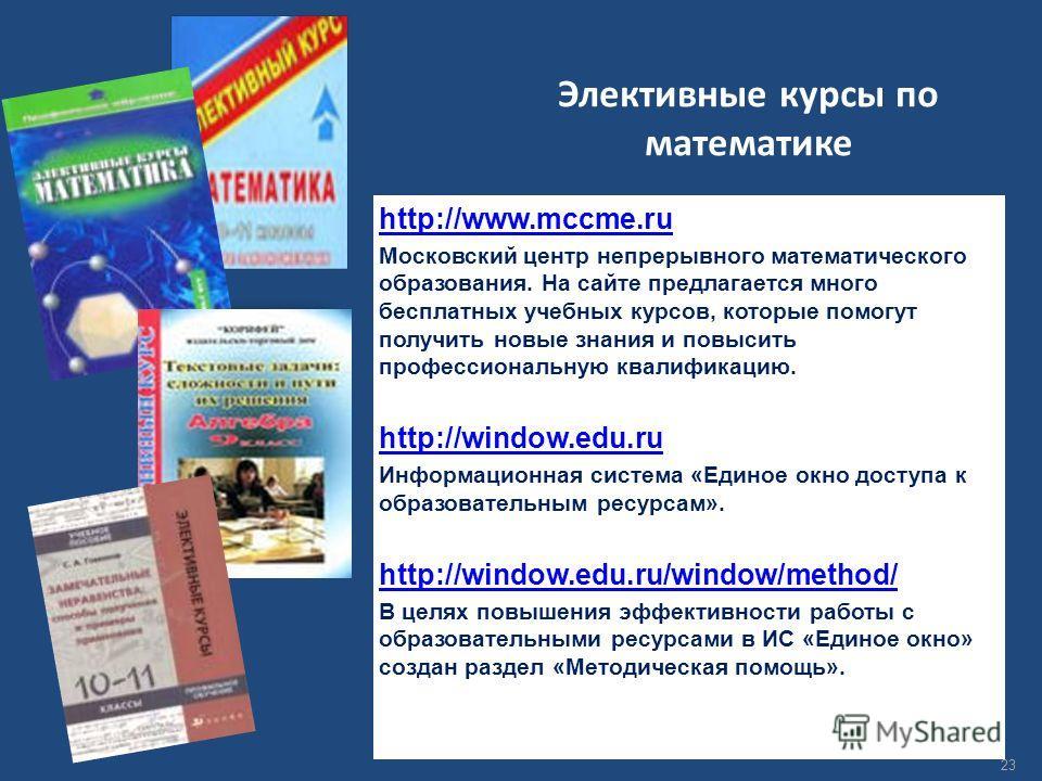 Элективные курсы по математике http://www.mccme.ru Московский центр непрерывного математического образования. На сайте предлагается много бесплатных учебных курсов, которые помогут получить новые знания и повысить профессиональную квалификацию. http:
