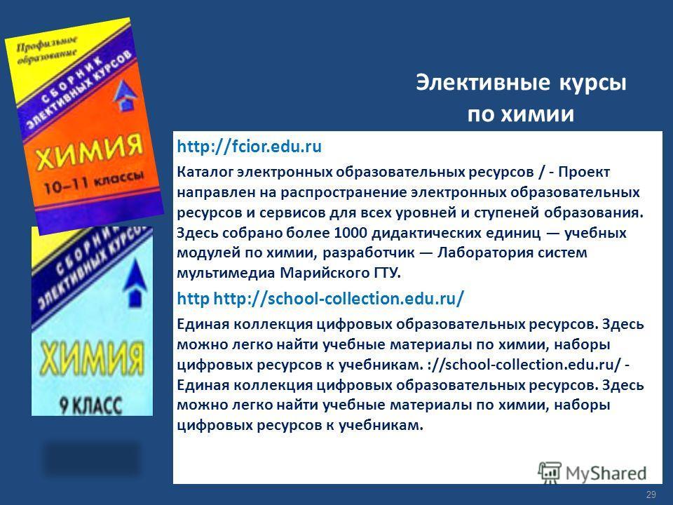 Элективные курсы по химии http://fcior.edu.ru Каталог электронных образовательных ресурсов / - Проект направлен на распространение электронных образовательных ресурсов и сервисов для всех уровней и ступеней образования. Здесь собрано более 1000 дидак