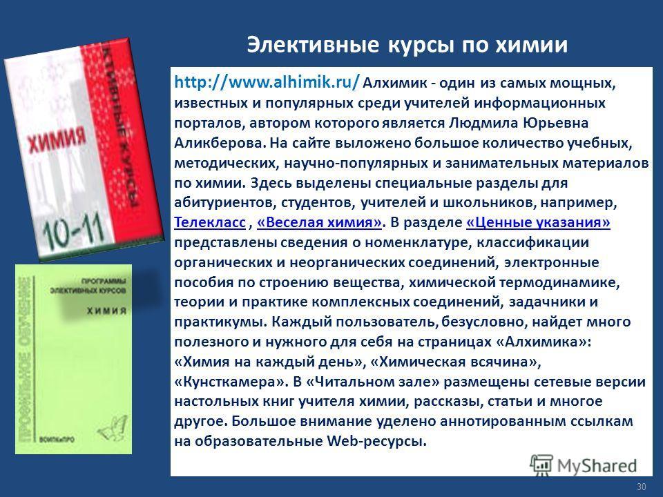 Элективные курсы по химии http://www.alhimik.ru/ Алхимик - один из самых мощных, известных и популярных среди учителей информационных порталов, автором которого является Людмила Юрьевна Аликберова. На сайте выложено большое количество учебных, методи
