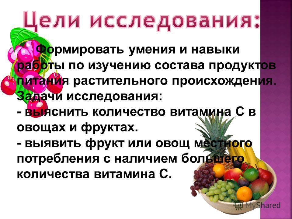 Формировать умения и навыки работы по изучению состава продуктов питания растительного происхождения. Задачи исследования: - выяснить количество витамина С в овощах и фруктах. - выявить фрукт или овощ местного потребления с наличием большего количест