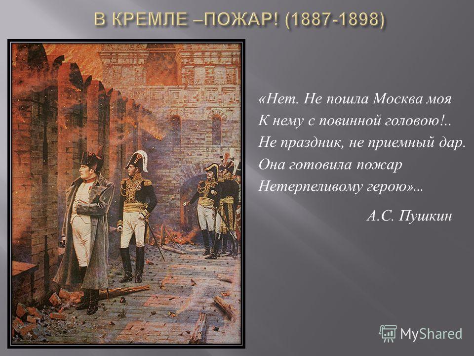 «Нет. Не пошла Москва моя К нему с повинной головою!.. Не праздник, не приемный дар. Она готовила пожар Нетерпеливому герою »... А.С. Пушкин