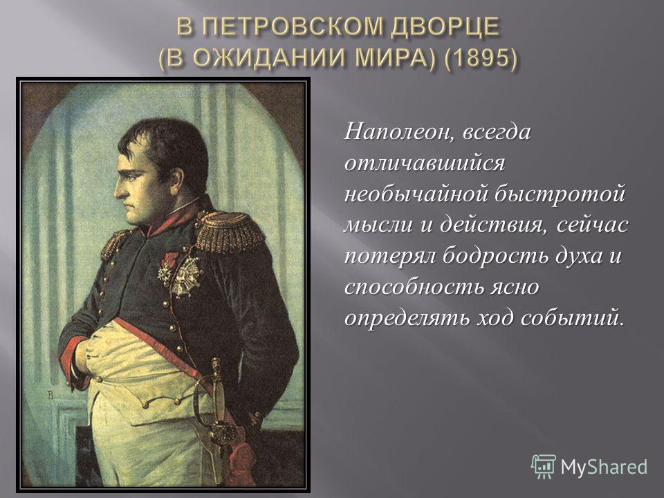 Наполеон, всегда отличавшийся необычайной быстротой мысли и действия, сейчас потерял бодрость духа и способность ясно определять ход событий.