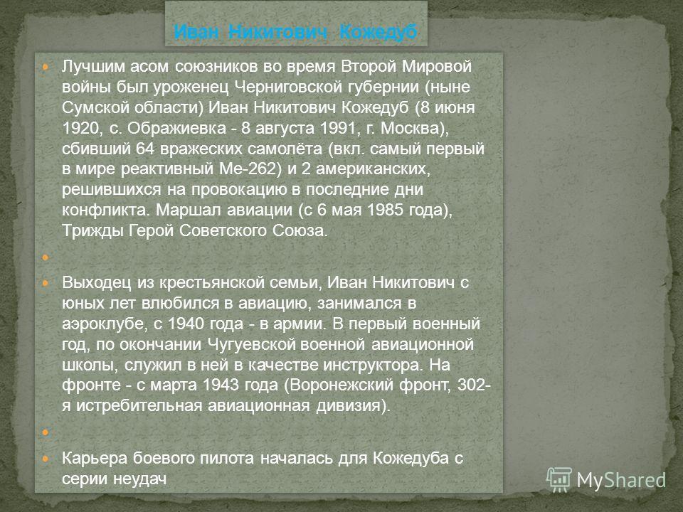 Лучшим асом союзников во время Второй Мировой войны был уроженец Черниговской губернии (ныне Сумской области) Иван Никитович Кожедуб (8 июня 1920, с. Ображиевка - 8 августа 1991, г. Москва), сбивший 64 вражеских самолёта (вкл. самый первый в мире реа