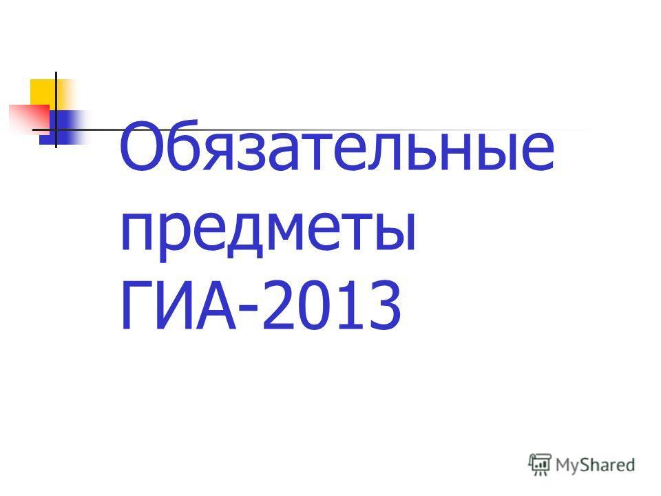 Обязательные предметы ГИА-2013
