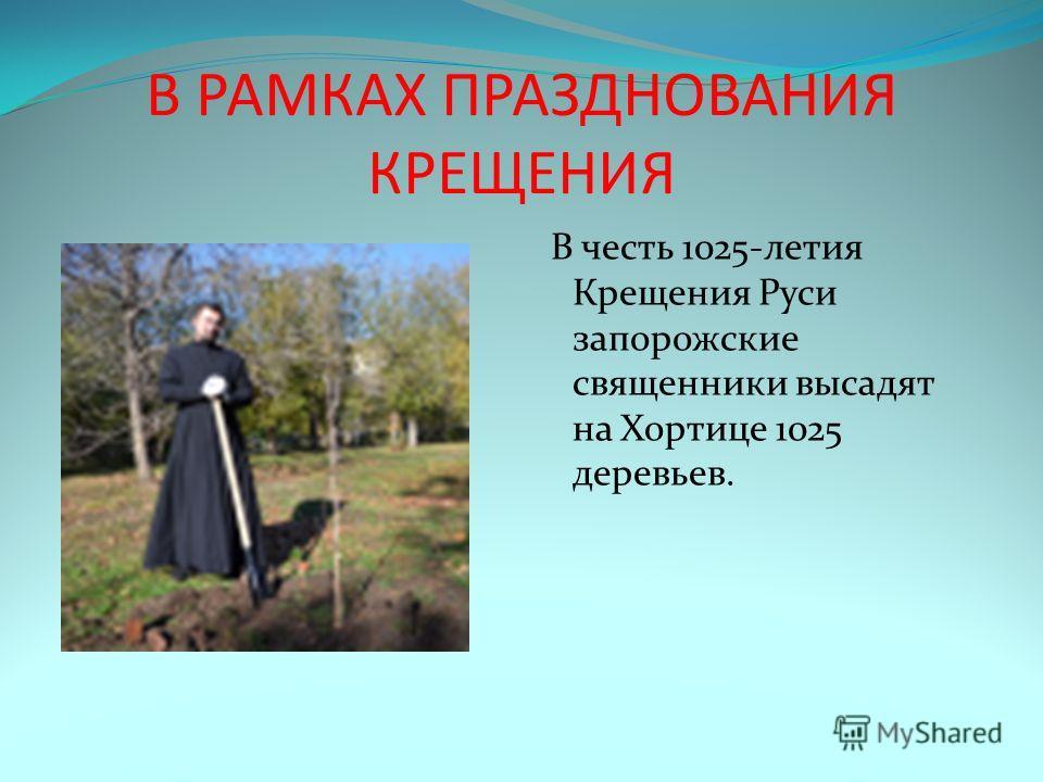 В РАМКАХ ПРАЗДНОВАНИЯ КРЕЩЕНИЯ В честь 1025-летия Крещения Руси запорожские священники высадят на Хортице 1025 деревьев.