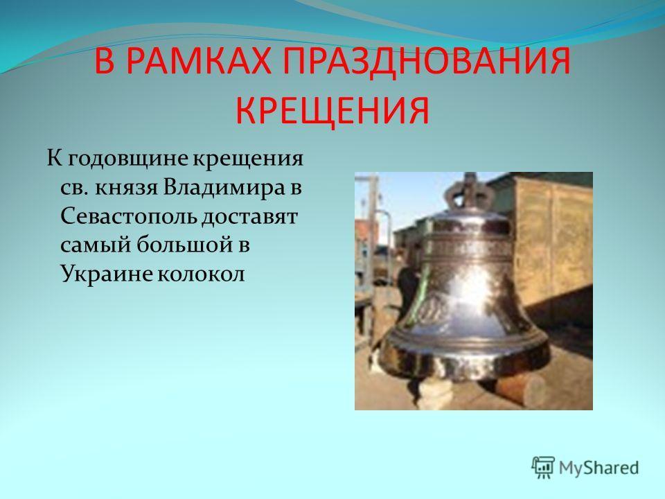 В РАМКАХ ПРАЗДНОВАНИЯ КРЕЩЕНИЯ К годовщине крещения св. князя Владимира в Севастополь доставят самый большой в Украине колокол