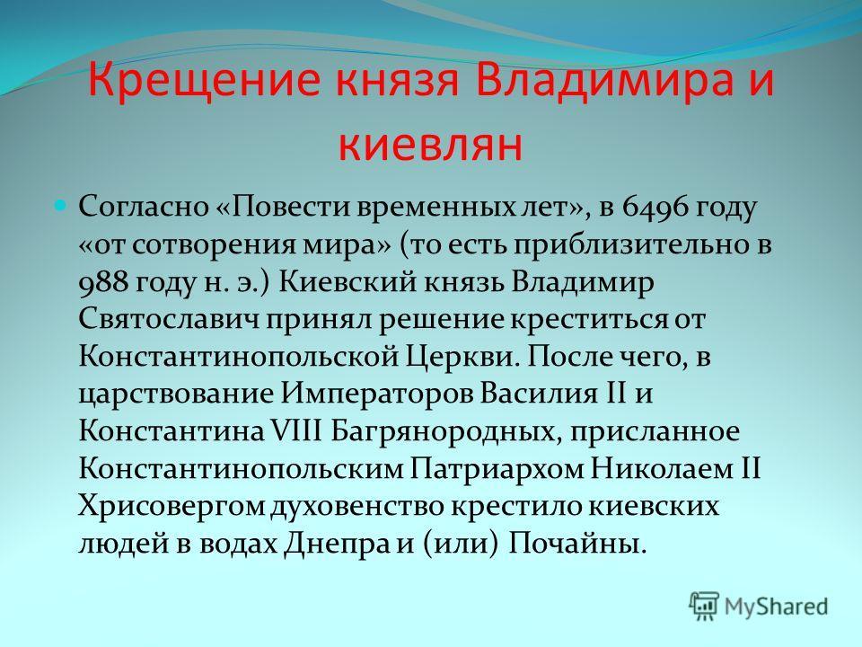 Крещение князя Владимира и киевлян Согласно «Повести временных лет», в 6496 году «от сотворения мира» (то есть приблизительно в 988 году н. э.) Киевский князь Владимир Святославич принял решение креститься от Константинопольской Церкви. После чего, в