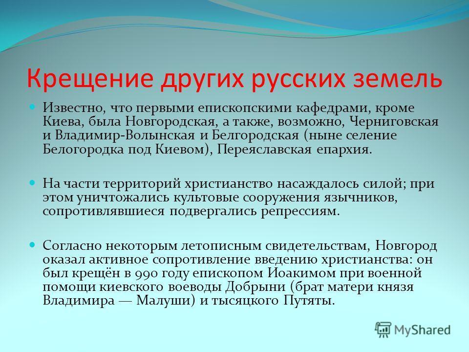 Крещение других русских земель Известно, что первыми епископскими кафедрами, кроме Киева, была Новгородская, а также, возможно, Черниговская и Владимир-Волынская и Белгородская (ныне селение Белогородка под Киевом), Переяславская епархия. На части те